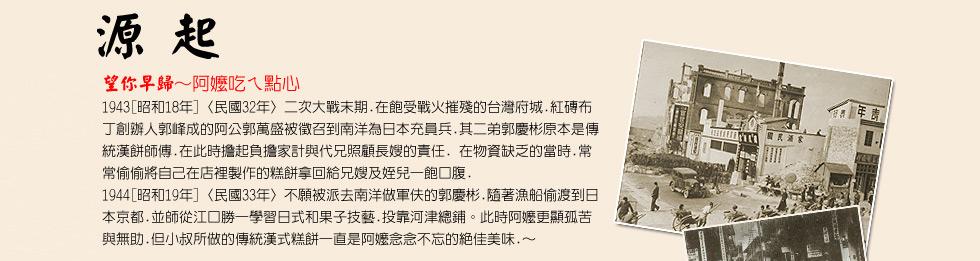 望你早歸~阿嬷吃ㄟ點心 1943[昭和18年]〈民國32年〉二次大戰末期.在飽受戰火摧殘的台灣府城.紅磚布丁創辦人郭峰成的阿公郭萬盛被徴召到南洋為日本充員兵.其二弟郭慶彬原本是傳統漢餅師傅.在此時擔起負擔家計與代兄照顧長嫂的責任. 在物資缺乏的當時.常常偷偷將自己在店裡製作的糕餅拿回給兄嫂及姪兒一飽口腹. 1944[昭和19年]〈民國33年〉不願被派去南洋做軍伕的郭慶
