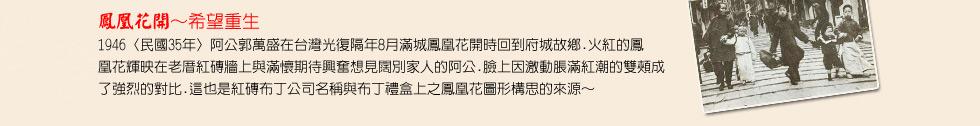 鳳凰花開~希望重生 1946〈民國35年〉阿公郭萬盛在台灣光復隔年8月滿城鳳凰花開時回到府城故鄉.火紅的鳳凰花輝映在老厝紅磚牆上與滿懷期待興奮想見闊別家人的阿公.臉上因激動脹滿紅潮的雙頰成了強烈的對比.這也是紅磚布丁公司名稱與布丁禮盒上之鳳凰花圖形構思的來源~