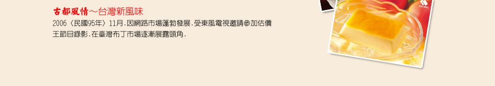 古都風情~台灣新風味 2006〈民國95年〉11月.因網路市場蓬勃發展.受東風電視邀請參加估價王節目錄影.在臺灣布丁市場逐漸展露頭角.